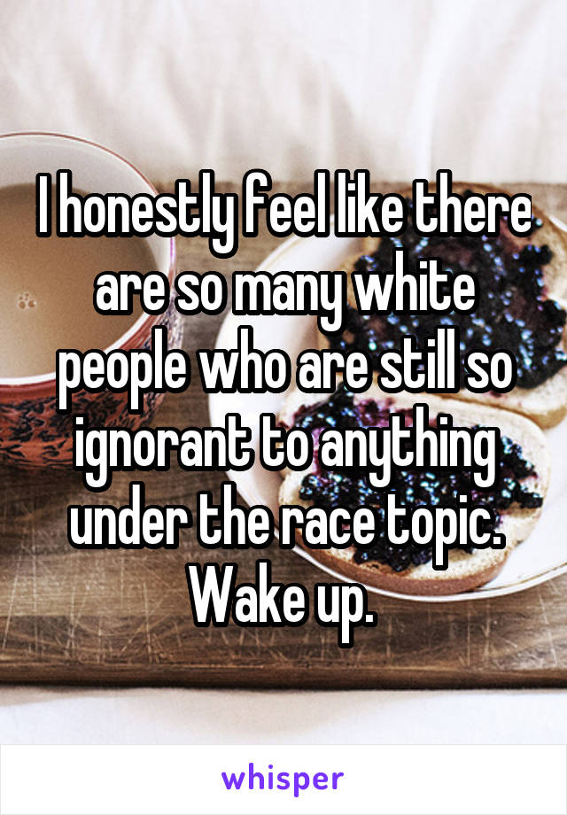 I honestly feel like there are so many white people who are still so ignorant to anything under the race topic. Wake up.