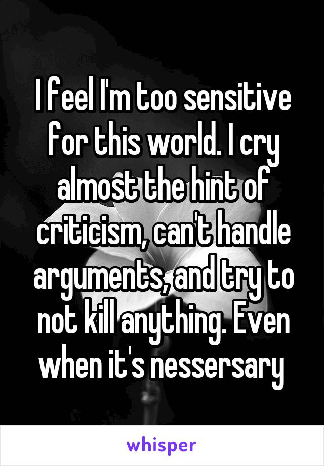 I feel I'm too sensitive for this world. I cry almost the hint of criticism, can't handle arguments, and try to not kill anything. Even when it's nessersary