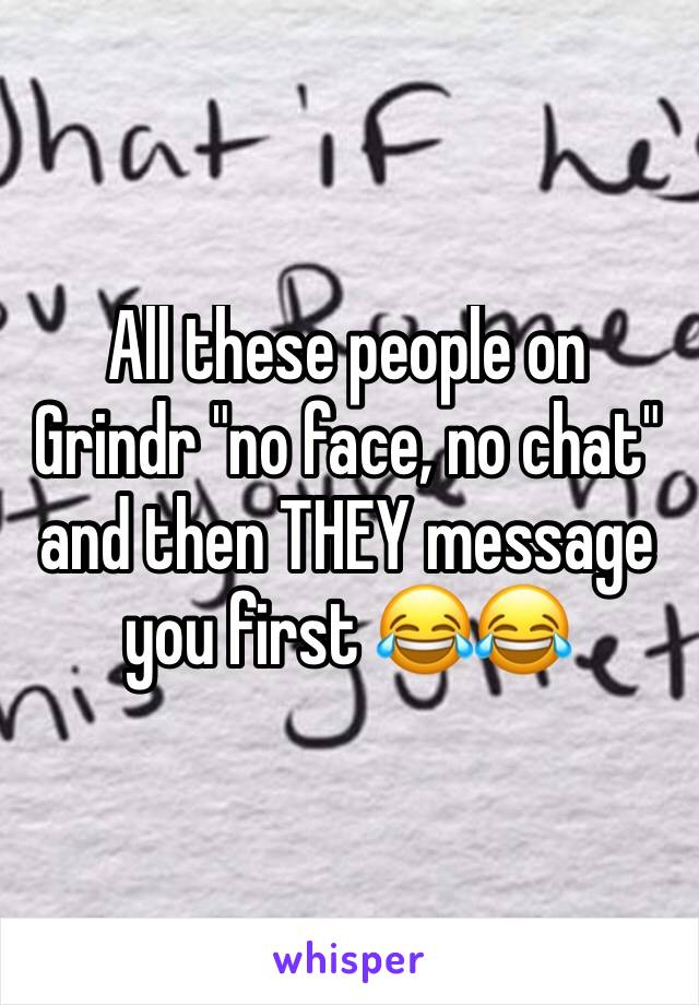 """All these people on Grindr """"no face, no chat"""" and then THEY message you first 😂😂"""
