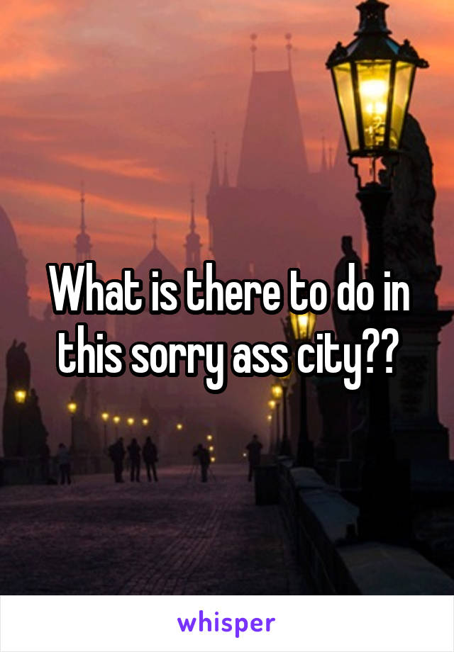 What is there to do in this sorry ass city??