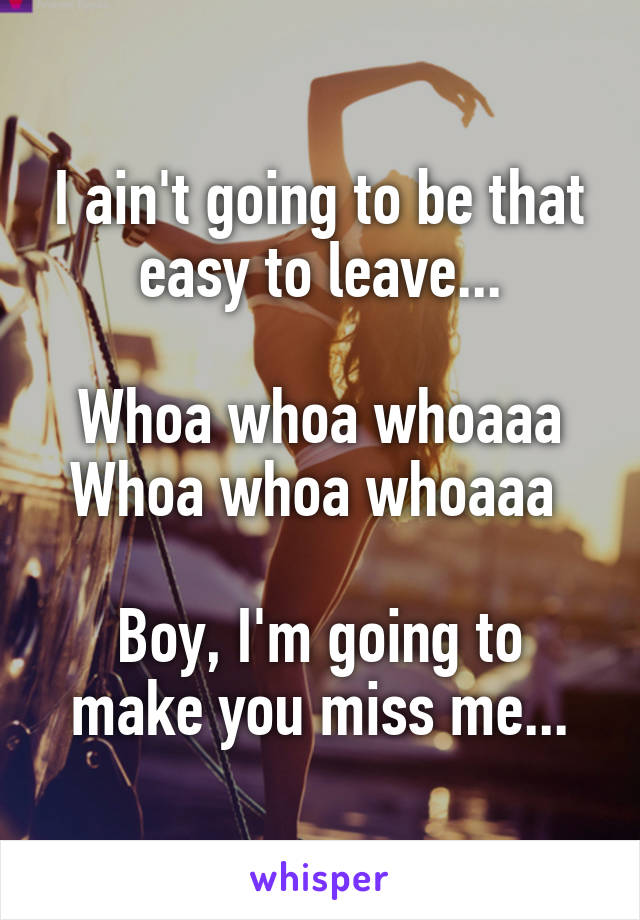 I ain't going to be that easy to leave...  Whoa whoa whoaaa Whoa whoa whoaaa   Boy, I'm going to make you miss me...