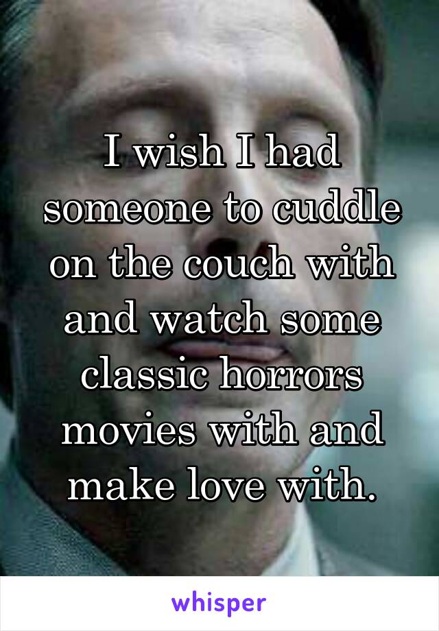 I wish I had someone to cuddle on the couch with and watch some classic horrors movies with and make love with.