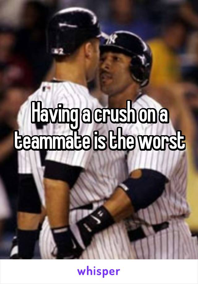 Having a crush on a teammate is the worst