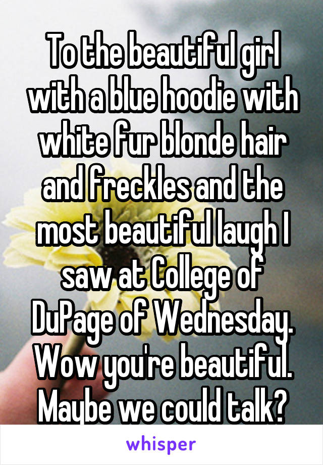 To the beautiful girl with a blue hoodie with white fur blonde hair and freckles and the most beautiful laugh I saw at College of DuPage of Wednesday. Wow you're beautiful. Maybe we could talk?