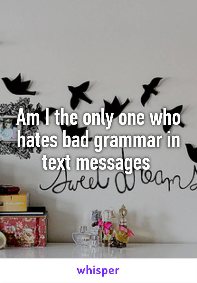 Am I the only one who hates bad grammar in text messages