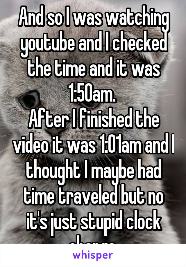 And so I was watching youtube and I checked the time and it was 1:50am.  After I finished the video it was 1:01am and I thought I maybe had time traveled but no it's just stupid clock change.