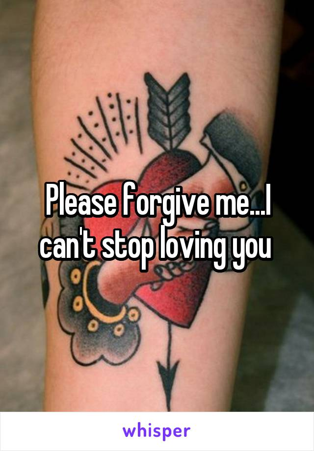 Please forgive me...I can't stop loving you