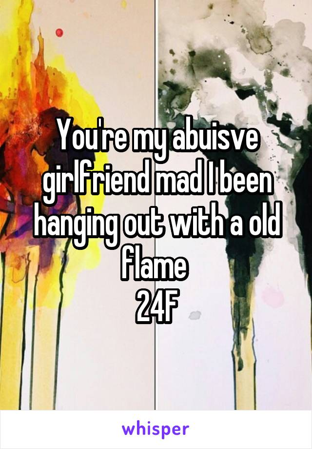 You're my abuisve girlfriend mad I been hanging out with a old flame  24F