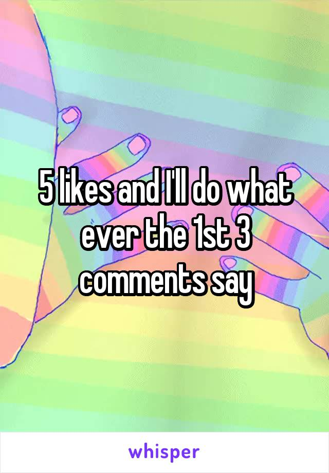 5 likes and I'll do what ever the 1st 3 comments say