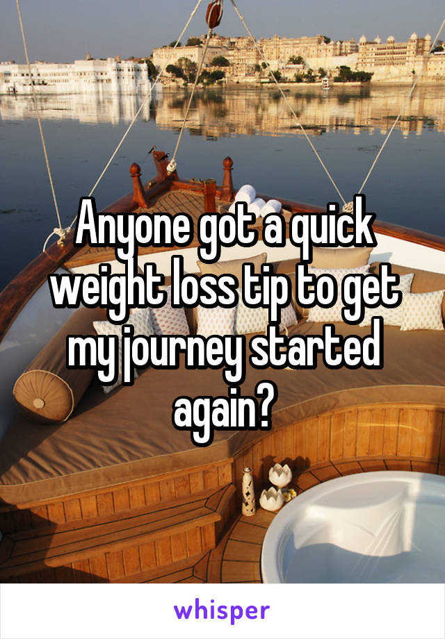 Anyone got a quick weight loss tip to get my journey started again?