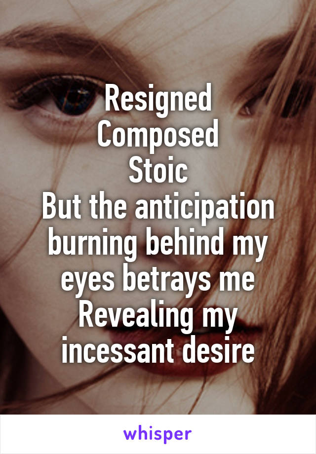 Resigned Composed Stoic But the anticipation burning behind my eyes betrays me Revealing my incessant desire