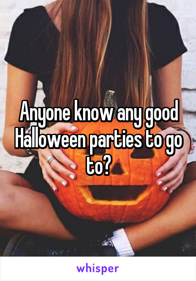 Anyone know any good Halloween parties to go to?