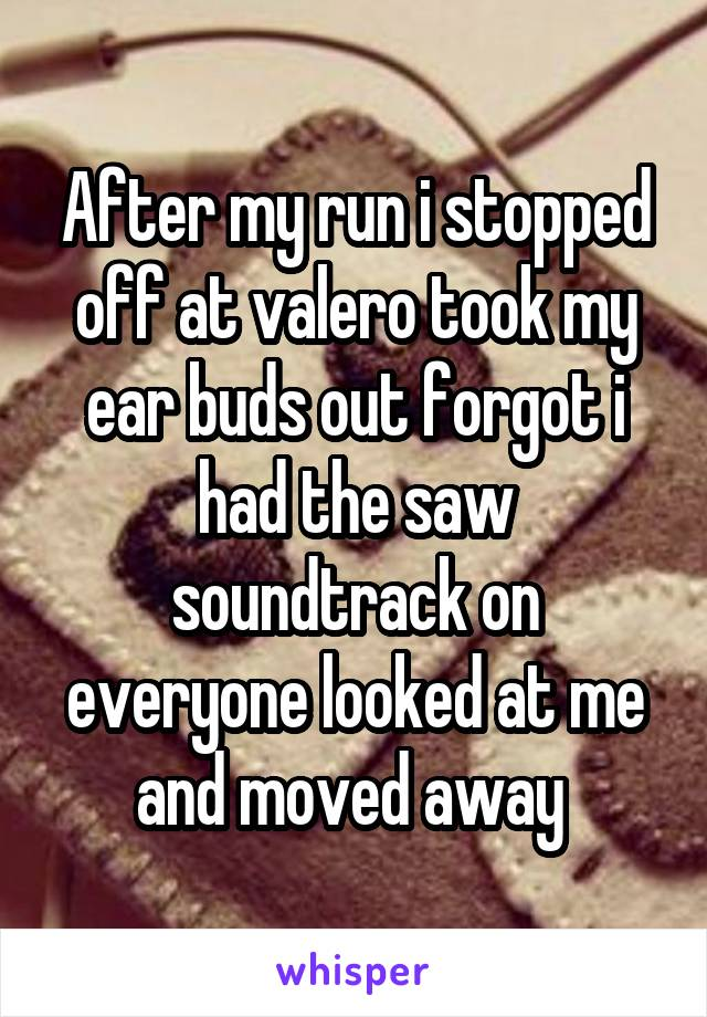 After my run i stopped off at valero took my ear buds out forgot i had the saw soundtrack on everyone looked at me and moved away