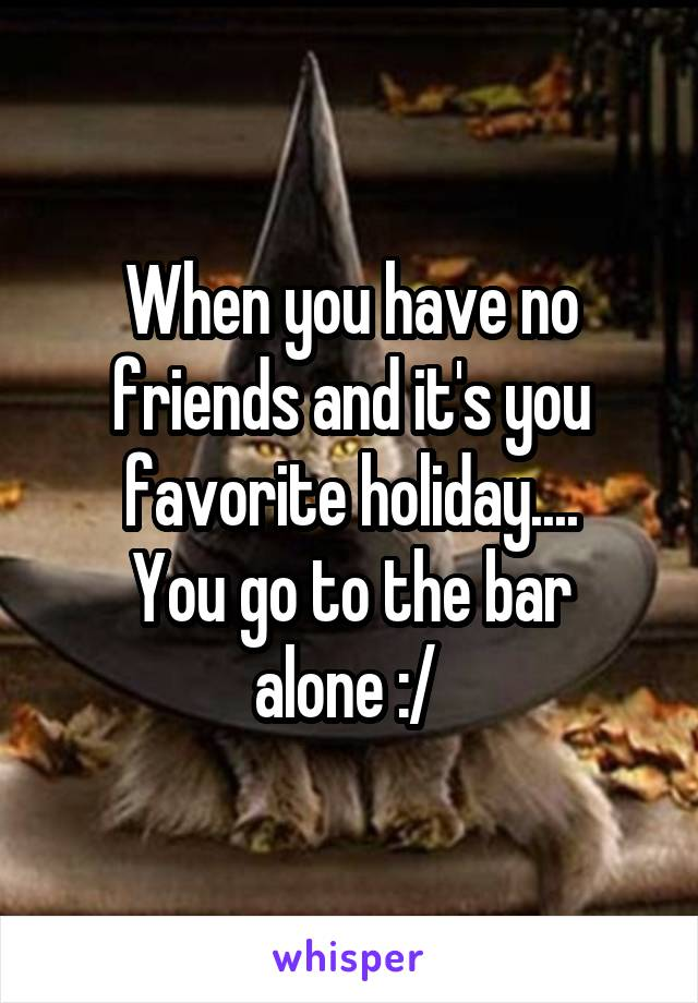 When you have no friends and it's you favorite holiday.... You go to the bar alone :/