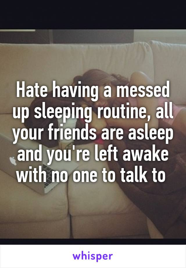 Hate having a messed up sleeping routine, all your friends are asleep and you're left awake with no one to talk to