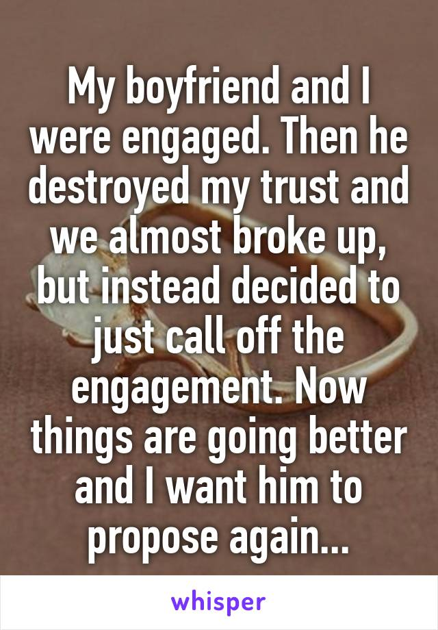 My boyfriend and I were engaged. Then he destroyed my trust and we almost broke up, but instead decided to just call off the engagement. Now things are going better and I want him to propose again...