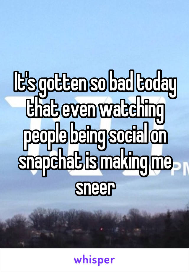It's gotten so bad today that even watching people being social on snapchat is making me sneer