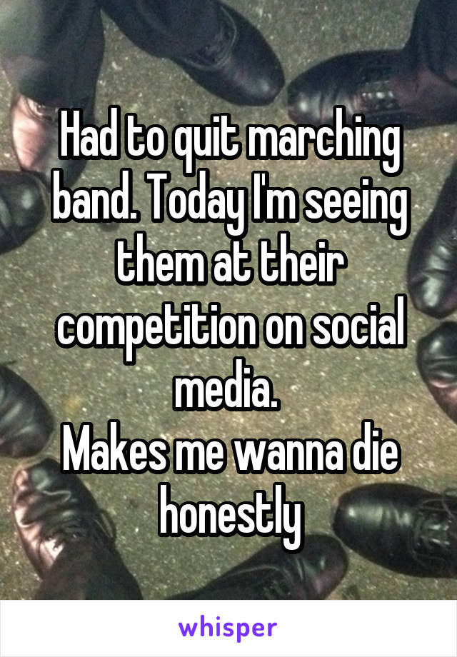 Had to quit marching band. Today I'm seeing them at their competition on social media.  Makes me wanna die honestly