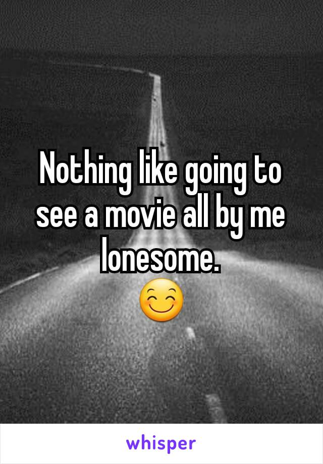 Nothing like going to see a movie all by me lonesome. 😊