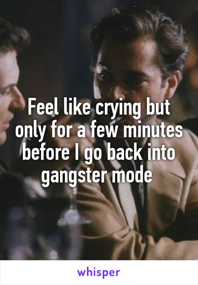 Feel like crying but only for a few minutes before I go back into gangster mode