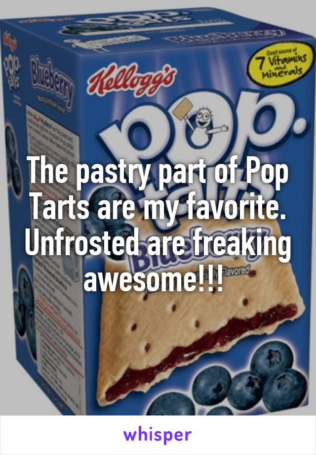 The pastry part of Pop Tarts are my favorite. Unfrosted are freaking awesome!!!