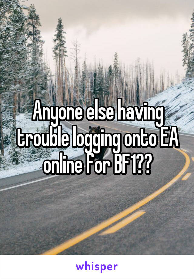 Anyone else having trouble logging onto EA online for BF1??
