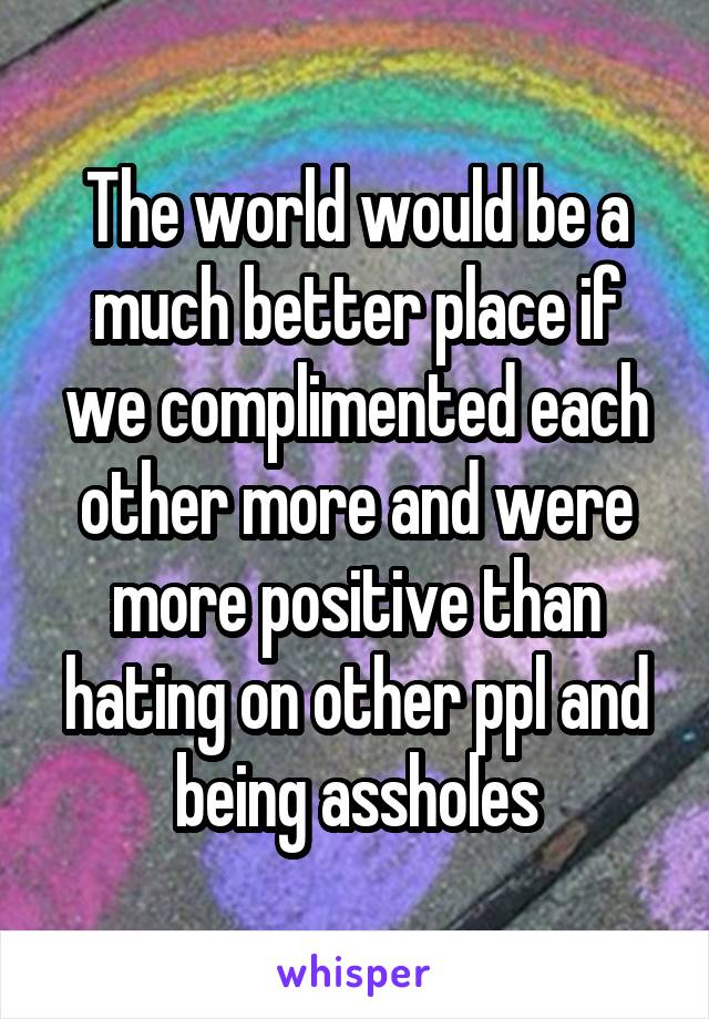 The world would be a much better place if we complimented each other more and were more positive than hating on other ppl and being assholes