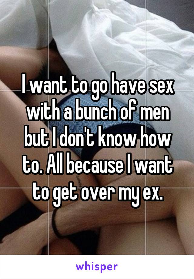 I want to go have sex with a bunch of men but I don't know how to. All because I want to get over my ex.