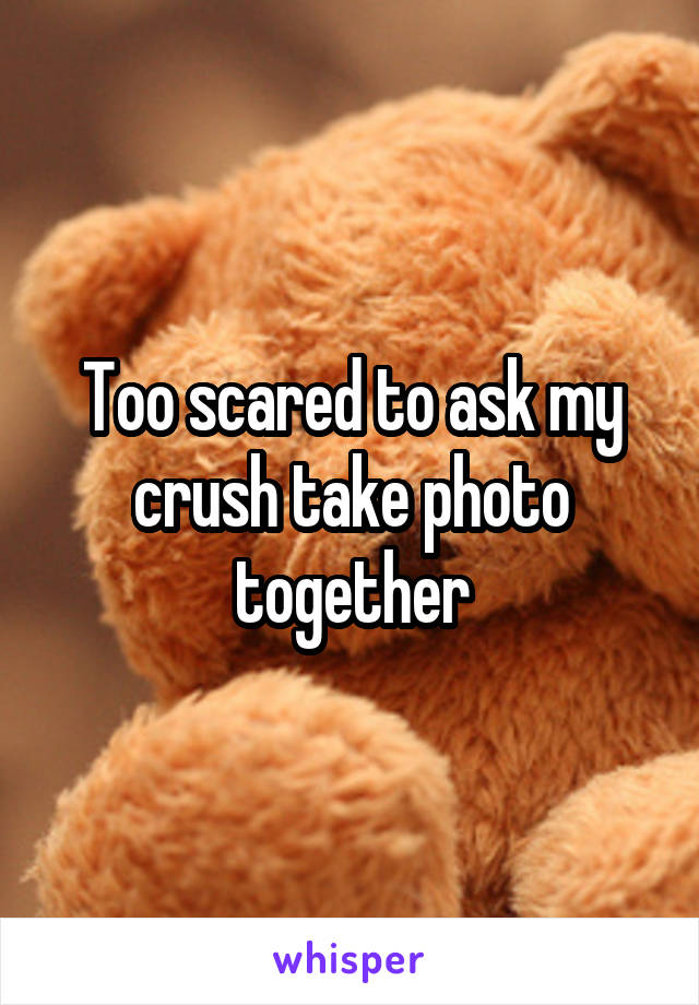 Too scared to ask my crush take photo together