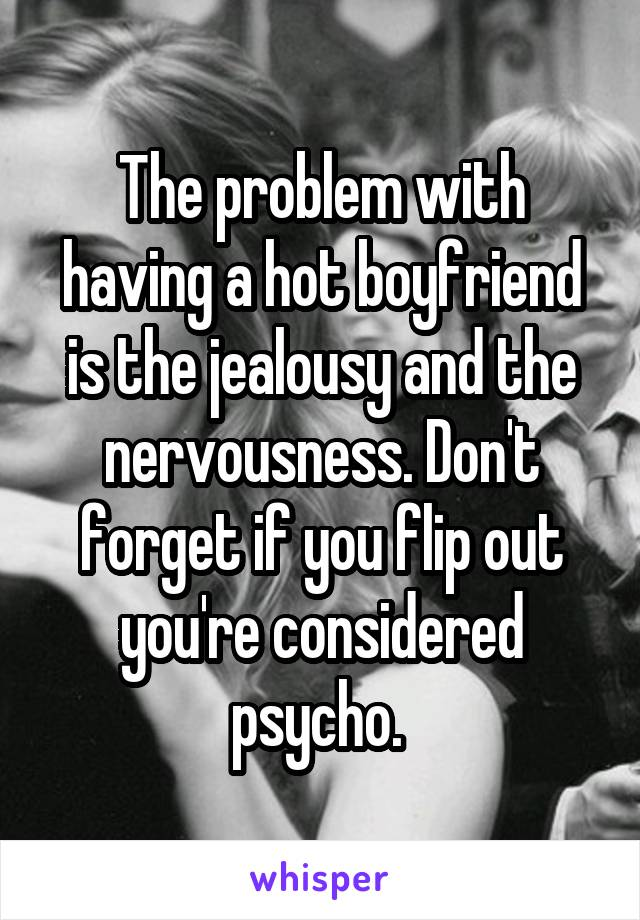 The problem with having a hot boyfriend is the jealousy and the nervousness. Don't forget if you flip out you're considered psycho.
