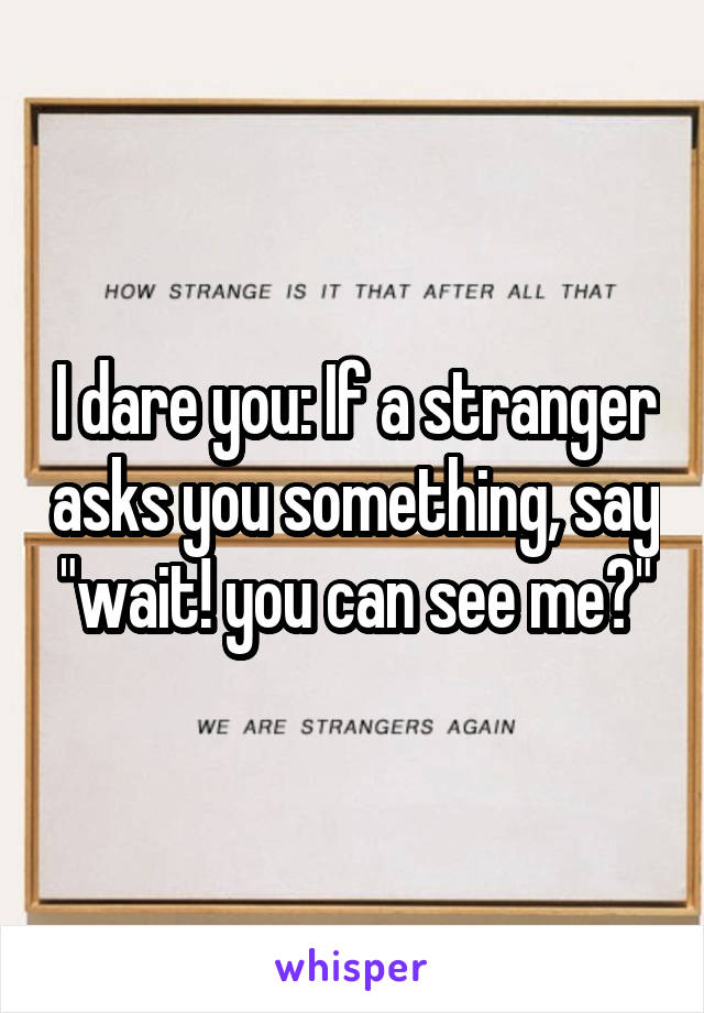 "I dare you: If a stranger asks you something, say ""wait! you can see me?"""