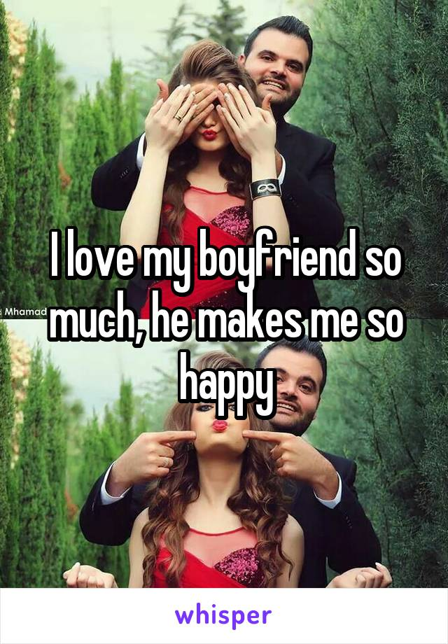 I love my boyfriend so much, he makes me so happy