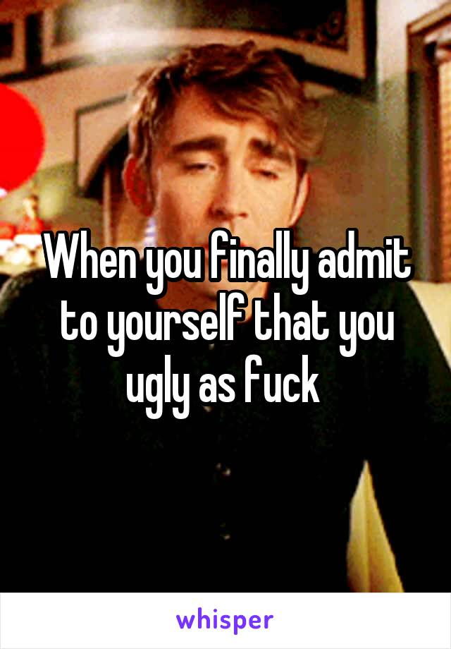 When you finally admit to yourself that you ugly as fuck