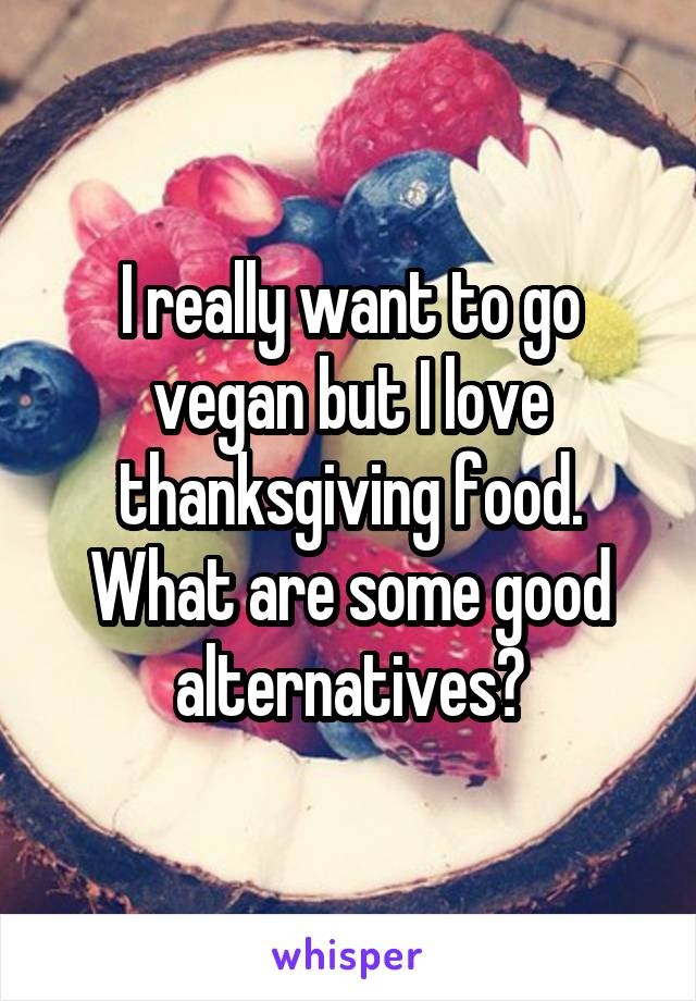 I really want to go vegan but I love thanksgiving food. What are some good alternatives?