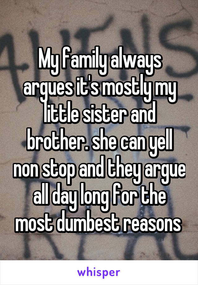 My family always argues it's mostly my little sister and brother. she can yell non stop and they argue all day long for the most dumbest reasons