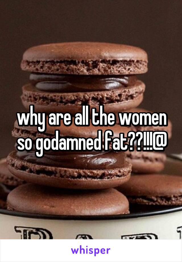 why are all the women so godamned fat??!!!@