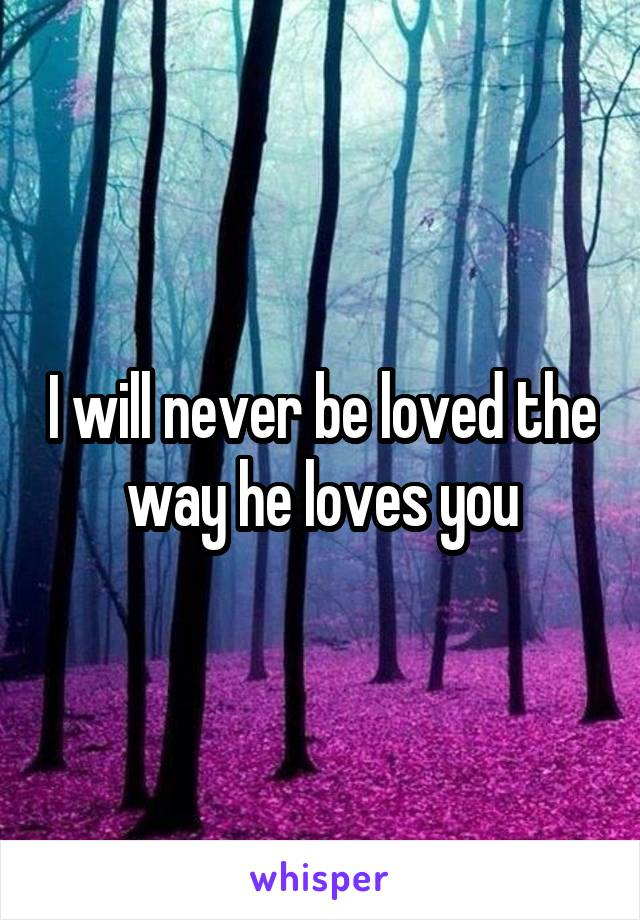 I will never be loved the way he loves you