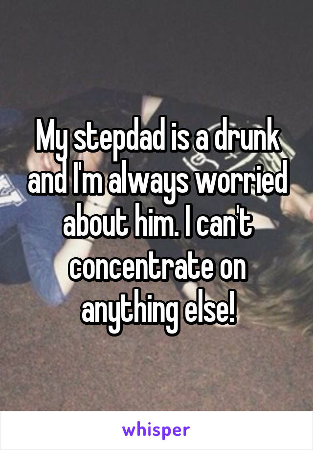 My stepdad is a drunk and I'm always worried about him. I can't concentrate on anything else!