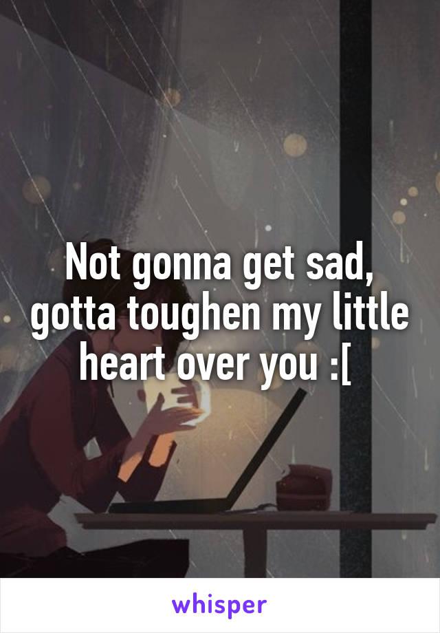 Not gonna get sad, gotta toughen my little heart over you :[