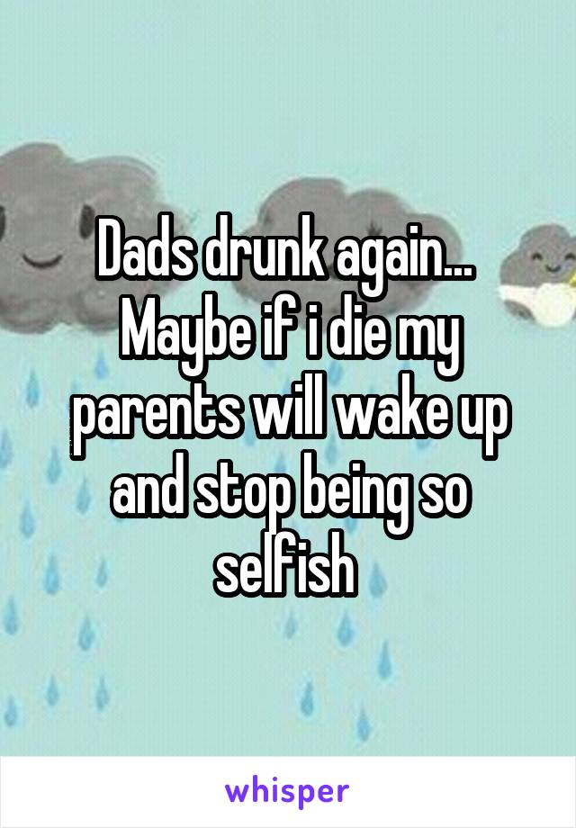 Dads drunk again...  Maybe if i die my parents will wake up and stop being so selfish