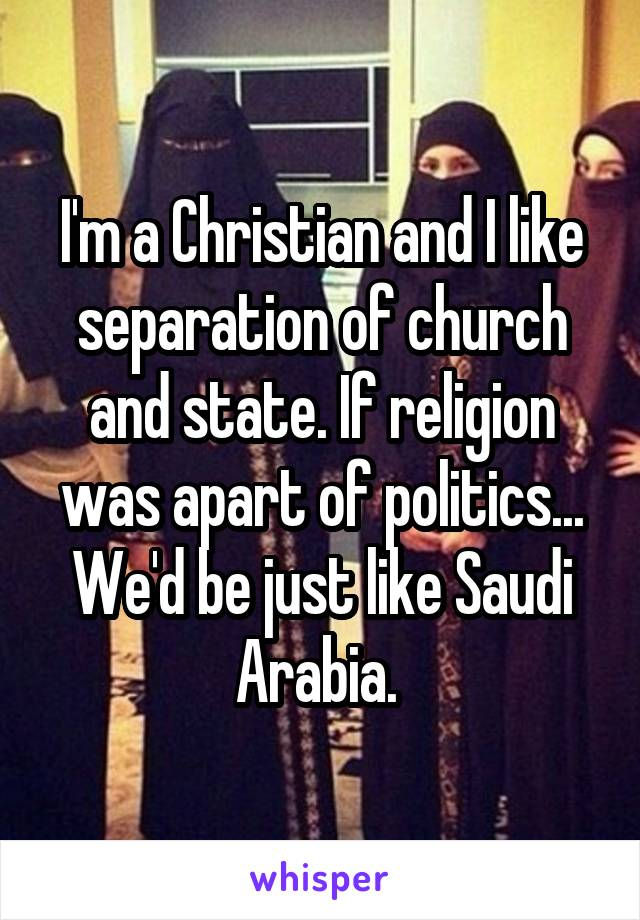 I'm a Christian and I like separation of church and state. If religion was apart of politics... We'd be just like Saudi Arabia.
