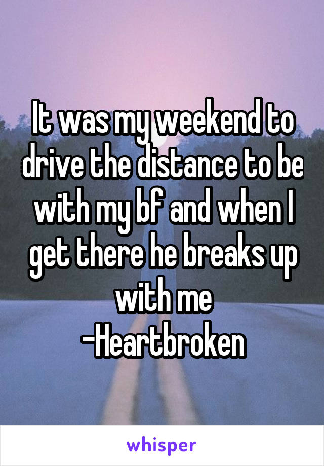 It was my weekend to drive the distance to be with my bf and when I get there he breaks up with me -Heartbroken