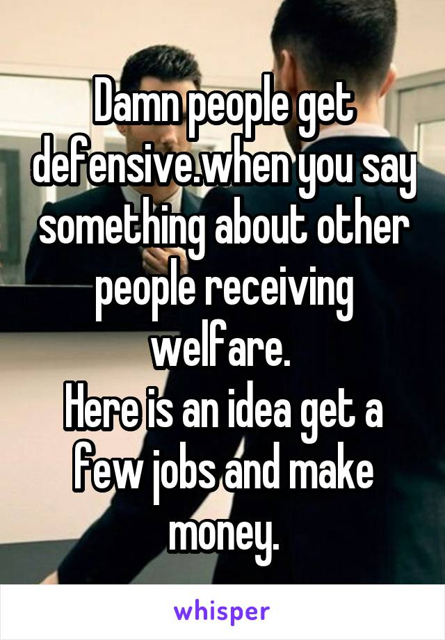 Damn people get defensive.when you say something about other people receiving welfare.  Here is an idea get a few jobs and make money.