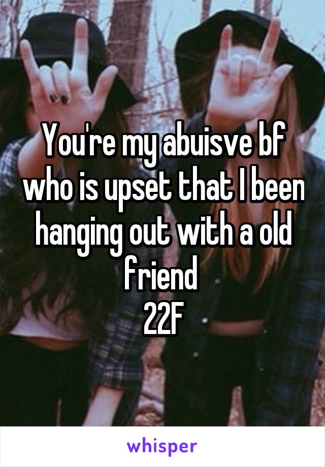 You're my abuisve bf who is upset that I been hanging out with a old friend  22F