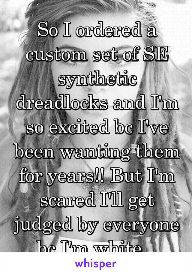 So I ordered a custom set of SE synthetic dreadlocks and I'm so excited bc I've been wanting them for years!! But I'm scared I'll get judged by everyone bc I'm white...