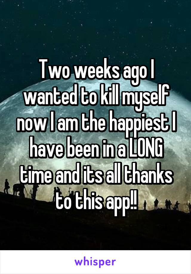 Two weeks ago I wanted to kill myself now I am the happiest I have been in a LONG time and its all thanks to this app!!