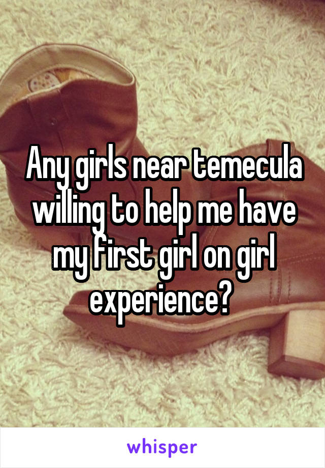 Any girls near temecula willing to help me have my first girl on girl experience?