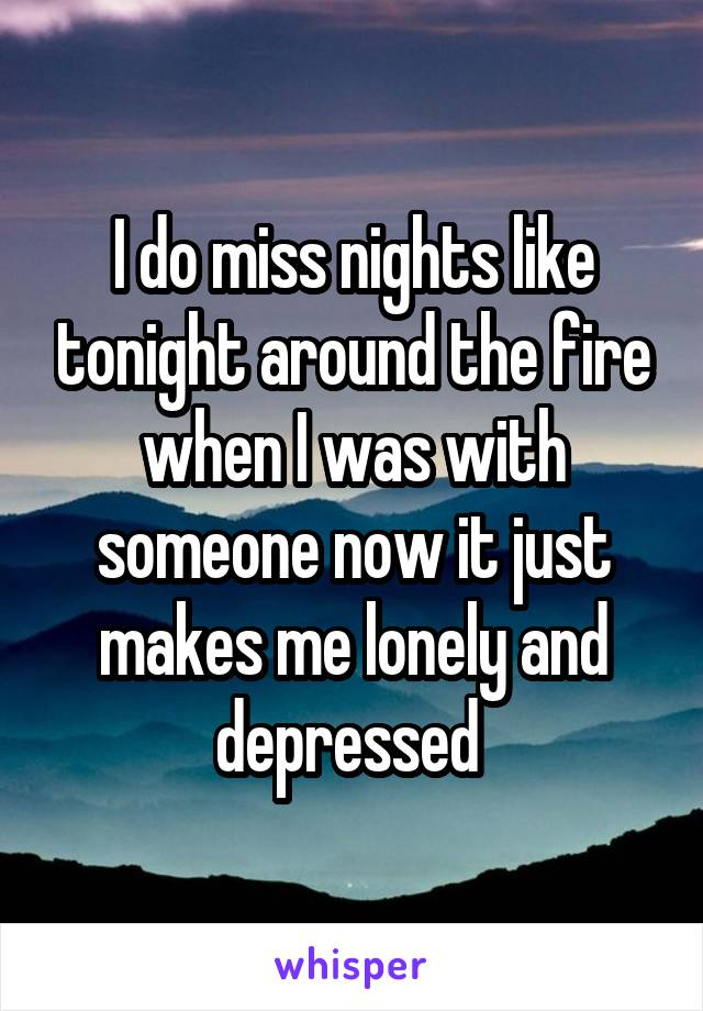 I do miss nights like tonight around the fire when I was with someone now it just makes me lonely and depressed