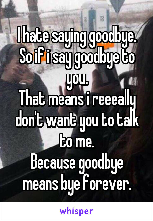 I hate saying goodbye. So if i say goodbye to you. That means i reeeally don't want you to talk to me. Because goodbye means bye forever.