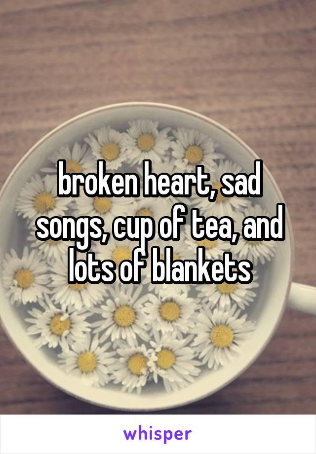 broken heart, sad songs, cup of tea, and lots of blankets